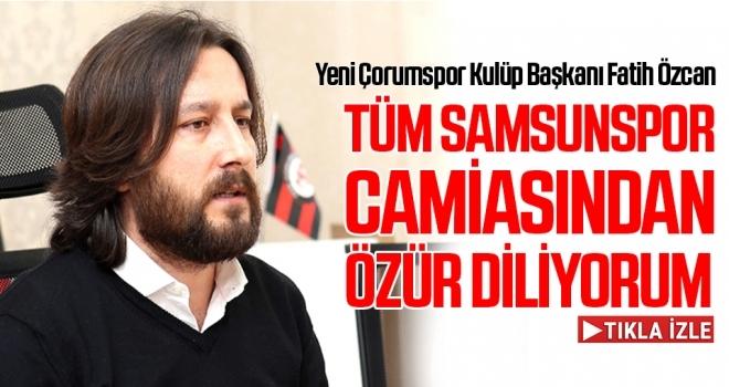 Yeni Çorumspor Kulüp Başkanı Fatih Özcan: Tüm Samsunspor Camiasından Özür Dilerim
