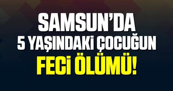 Samsun'da 5 Yaşındaki Çocuğun Feci Ölümü!