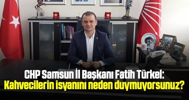 CHP Samsun İl Başkanı Fatih Türkel: Kahvecilerin isyanınıneden duymuyorsunuz?