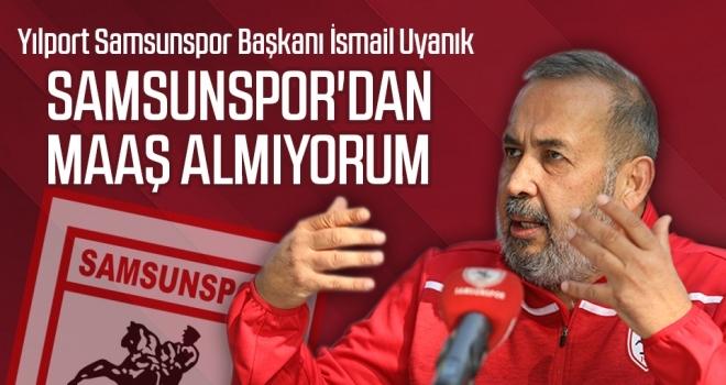 Yılport Samsunspor Başkanı İsmail Uyanık: Samsunspor'dan maaş almıyorum