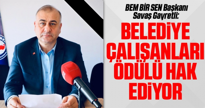 BEM BİR SEN Başkanı Savaş Gayretli: Belediye çalışanları ödülü hak ediyor