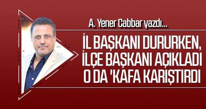 A.YENER CABBAR yazdı: İl Başkanı dururken, ilçe başkanı açıkladı o da 'kafa karıştırdı