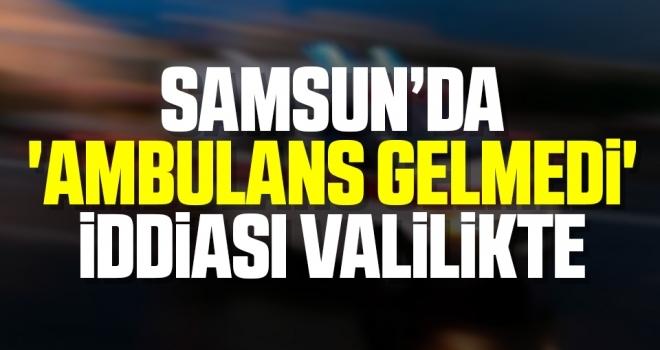 Samsun'da 'Ambulans Gelmedi' İddiası Valilikte