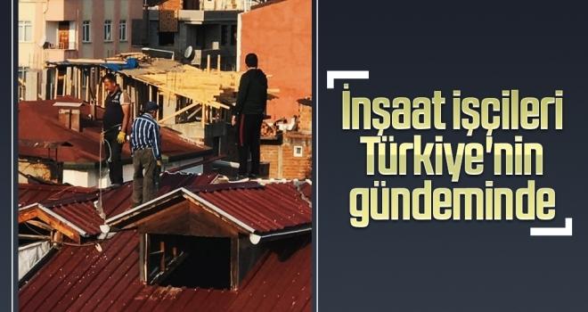İnşaat işçileri Türkiye'nin gündeminde