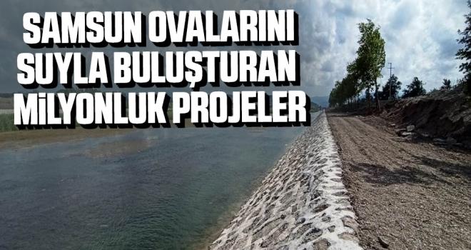 Samsun ovalarını suyla buluşturan milyonluk projeler