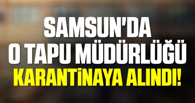 Samsun'da O Tapu Müdürlüğü Karantinaya Alındı!