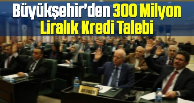 Büyükşehir'den 300Milyon Liralık Kredi Talebi