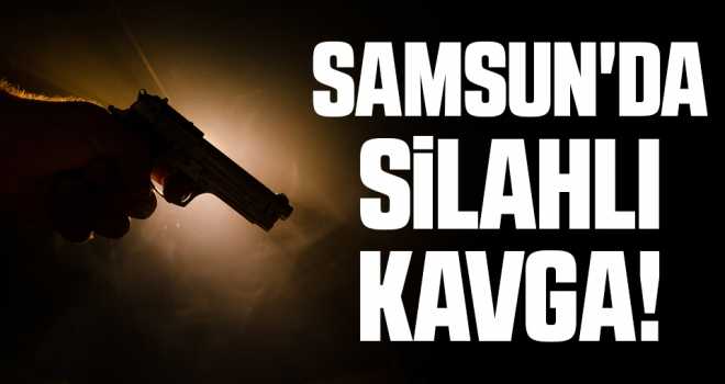 Samsun'da Silahlı Kavga!