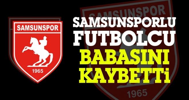 Samsunsporlu futbolcu babasını kaybetti