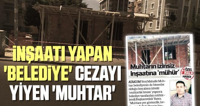 İnşaatı yapan 'belediye' cezayı yiyen 'muhtar'