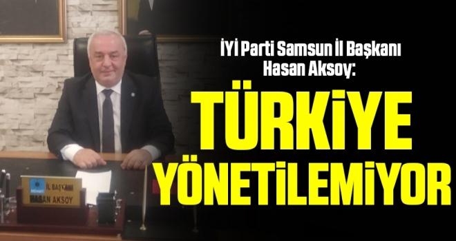 İYİ Parti Samsun İl Başkanı Hasan Aksoy: Türkiye yönetilemiyor