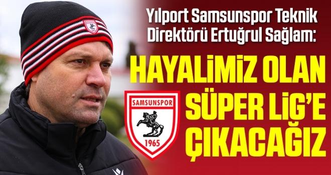 Yılport Samsunspor Teknik Direktörü Ertuğrul Sağlam: Hayalimiz olan Süper Lig'e çıkacağız