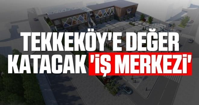 Tekkeköy'e değer katacak 'iş merkezi'