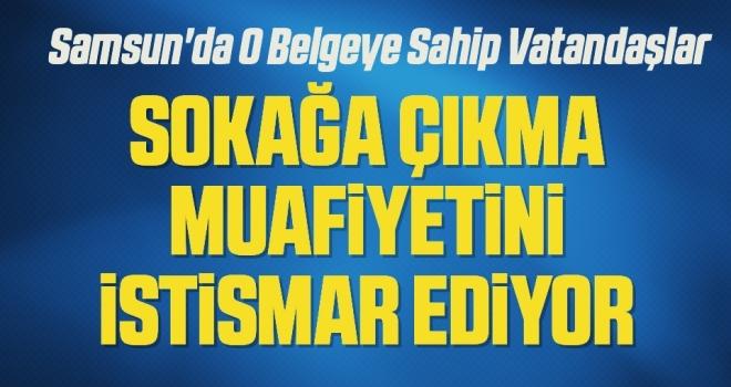 Samsun'da O Belgeye Sahip Vatandaşlar 'sokağa çıkma muafiyetini istismar ediyor'
