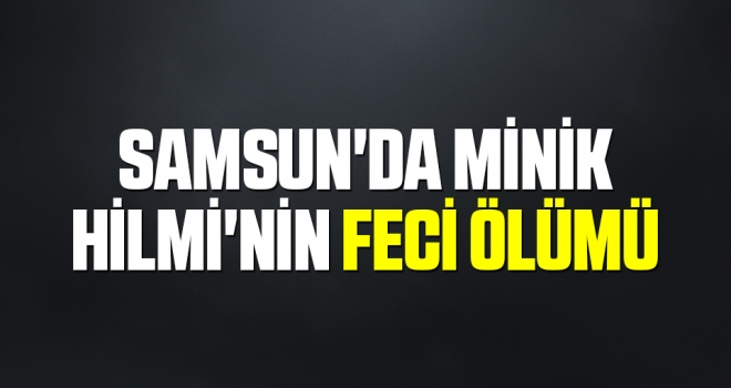 Samsun'da Minik Hilmi'nin Feci Ölümü