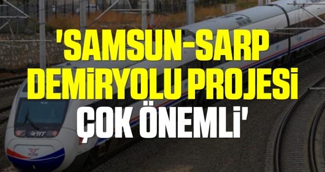 'Samsun-Sarp Demiryolu projesi çok önemli'