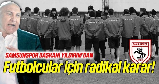 Samsunspor Başkanı Yıldırım'dan futbolcular için radikal karar!