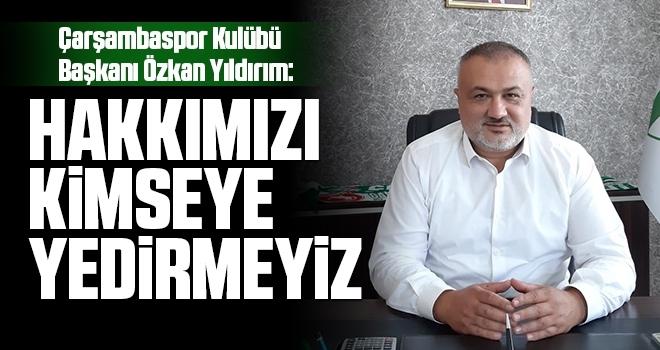 Çarşambaspor Kulübü Başkanı Özkan Yıldırım: Hakkımızı Kimseye Yedirmeyiz