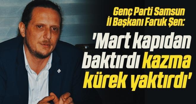 Genç Parti Samsun İl Başkanı Faruk Şen: Mart kapıdan baktırdı kazma kürek yaktırdı