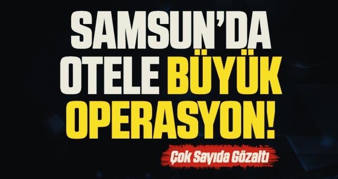 Samsun'da Otele Büyük Operasyon! Çok Sayıda Gözaltı