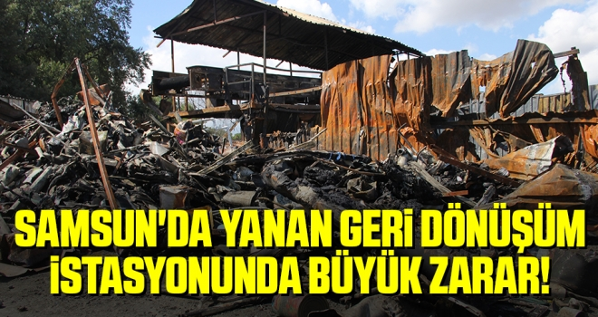 Samsun'da Yanan Geri Dönüşüm İstasyonunda Büyük Zarar!