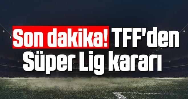 Son dakika! TFF'den Süper Lig kararı