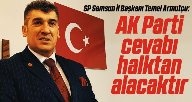 SP Samsun İl Başkanı Temel Armutçu: AK Parti cevabıhalktan alacaktır