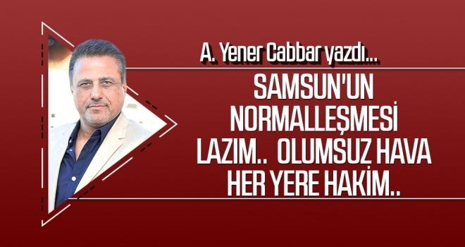 A.YENER CABBAR yazdı: Samsun'un normalleşmesi lazım..  Olumsuz hava her yere hakim..