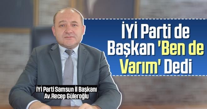 İYİ Parti Samsun İl Başkanı Av.Recep Güleroğlu 'Ben de Varım' Dedi
