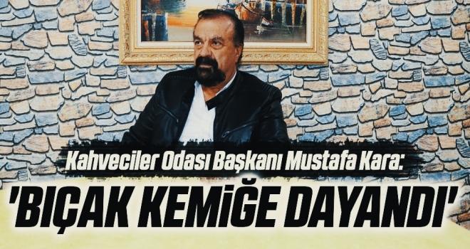 Kahveciler OdasıBaşkanı Mustafa Kara: 'Bıçak kemiğe dayandı'