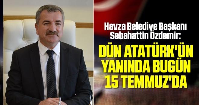 Havza Belediye Başkanı Sebahattin Özdemir: Dün Atatürk'ün yanında bugün 15 Temmuz'da