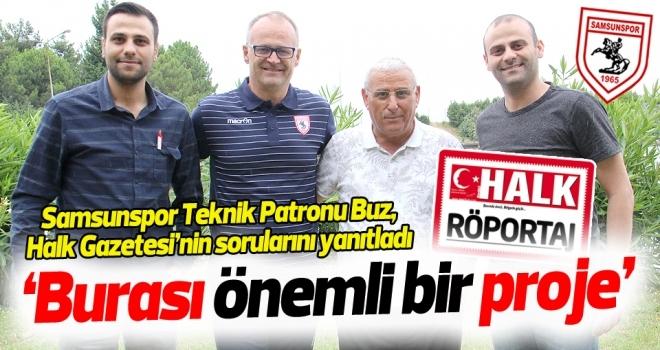 Samsunspor Teknik Direktörü İrfan Buz'un Halk Gazetesi'ne verdiği röportaj... 'BURASI ÖNEMLİ BİR PROJE'