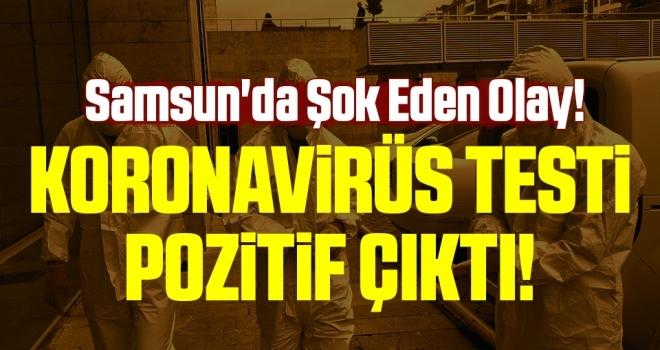Samsun'da Şok Eden Olay! Koronavirüs Testi Pozitif Çıktı!