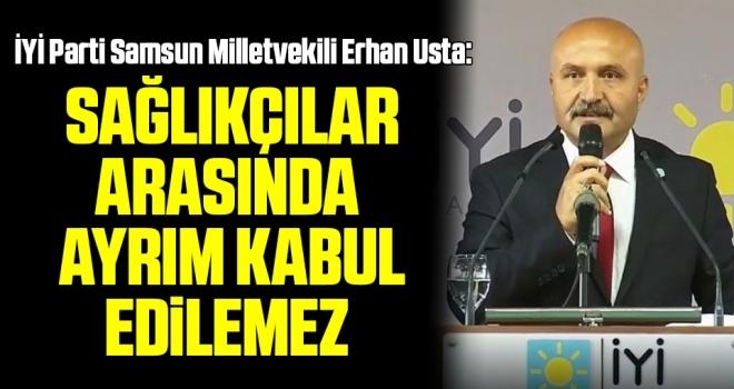 İYİ Parti Samsun Milletvekili Erhan Usta: Sağlıkçılar arasındaayrım kabul edilemez