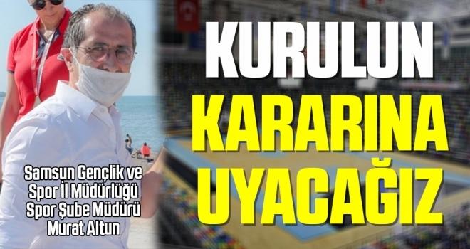 Murat Altun: Kurulun Kararına Uyacağız