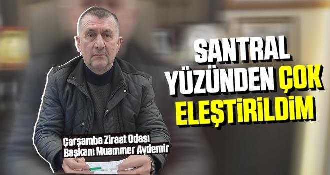 Çarşamba Ziraat Odası Başkanı Aydemir: Santral yüzünden çok eleştirildim