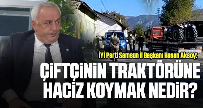 İYİ Parti Samsun İl Başkanı Hasan Aksoy: Çiftçinin traktörüne haciz koymak nedir?