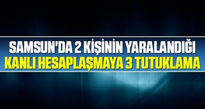Samsun'da 2 kişinin yaralandığı kanlıhesaplaşmaya 3 tutuklama