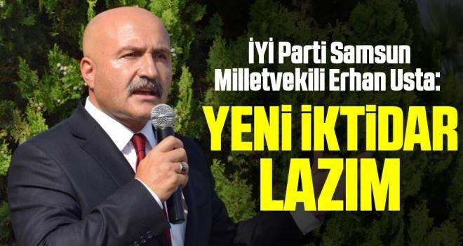İYİ Parti Samsun Milletvekili Erhan Usta: Yeni İktidar Lazım