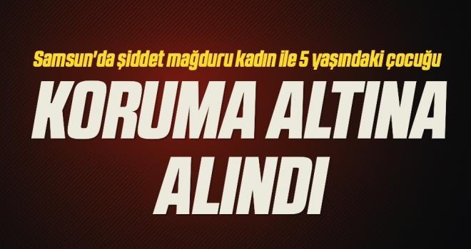 Samsun'da şiddet mağduru kadın ile 5 yaşındaki çocuğu koruma altına alındı