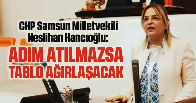 CHP Samsun Milletvekili Neslihan Hancıoğlu: Adım atılmazsatablo ağırlaşacak