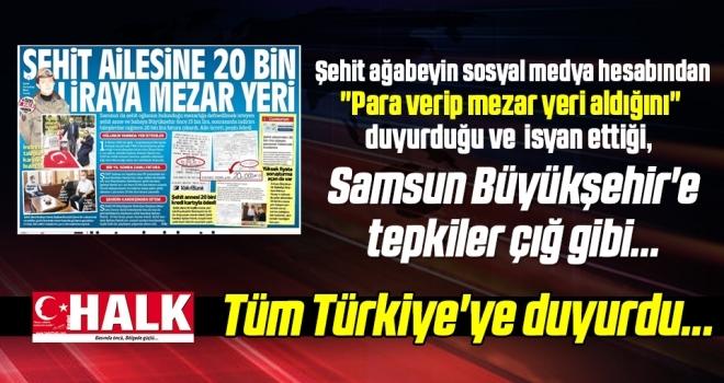 Halk Gazetesi Tüm Türkiye'ye duyurdu... Şehit Ailesine 20 Bin Liraya Mezar Yeri Veren Samsun Büyükşehir'e Tepkiler Çığ Gibi