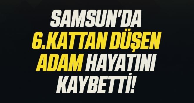 Samsun'da 6.Kattan Düşen Adam Hayatını Kaybetti!