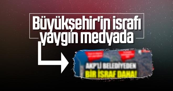 Büyükşehir'in israfı yaygın medyada