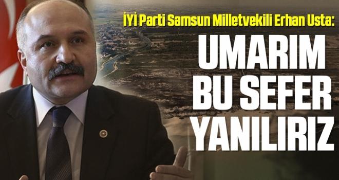 İYİ Parti Samsun Milletvekili Erhan Usta: Umarım Bu Sefer Yanılırız
