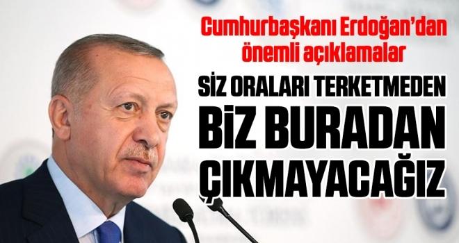 Cumhurbaşkanı Erdoğan: Siz Oraları Terketmeden Biz Buradan Çıkmayacağız