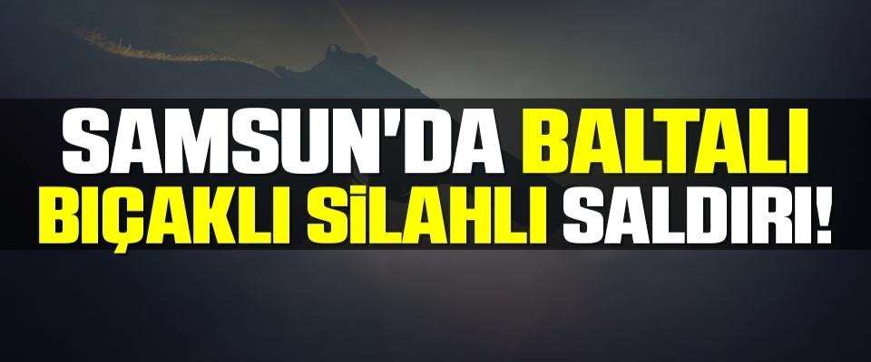 Samsun'da Baltalı Bıçaklı Silahlı Saldırı!
