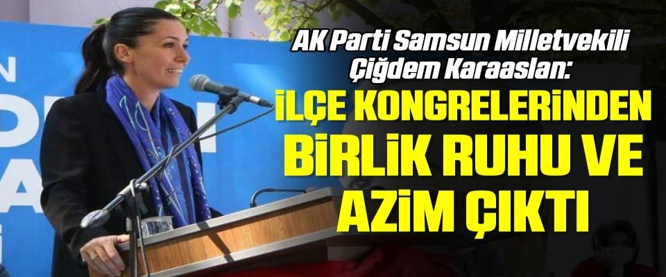 AK Parti Samsun Milletvekili Çiğdem Karaaslan: İlçe Kongrelerinden Birlik Ruhu ve Azim Çıktı