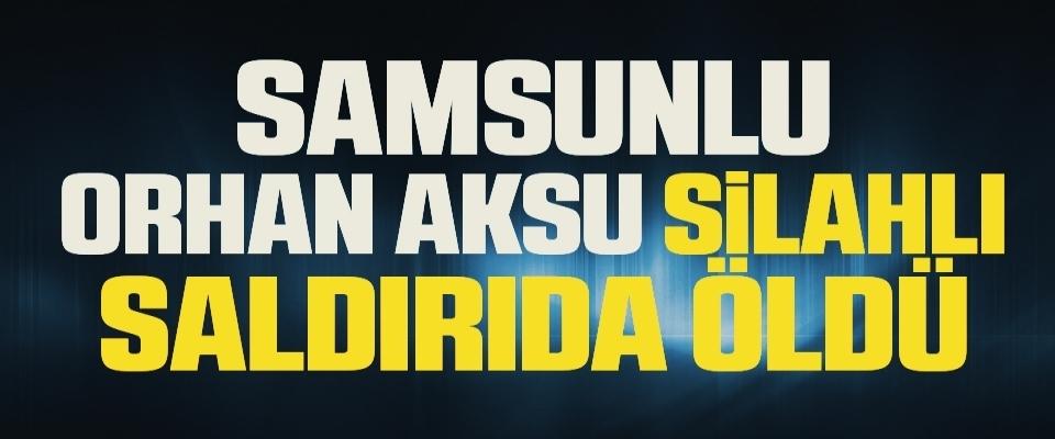 Samsunlu Orhan Aksu Silahlı Saldırıda Öldü!