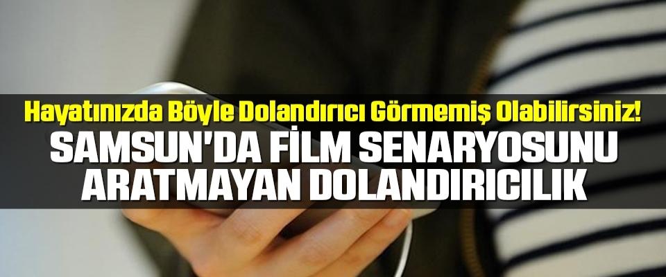 Samsun'da Film senaryosunu aratmayan dolandırıcılık